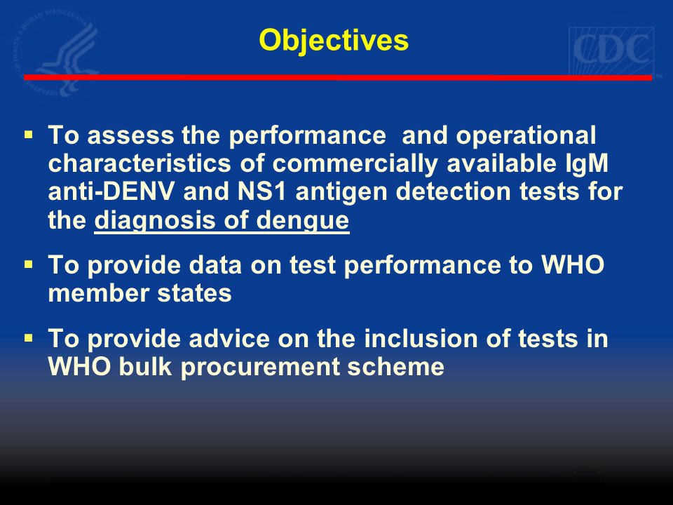 Objectives  To assess the performance and operational characteristics of commercially available IgM anti-DENV and NS1 antigen detection tests for the diagnosis of dengue  To provide data on test performance to WHO member states  To provide advice on the inclusion of tests in WHO bulk procurement scheme