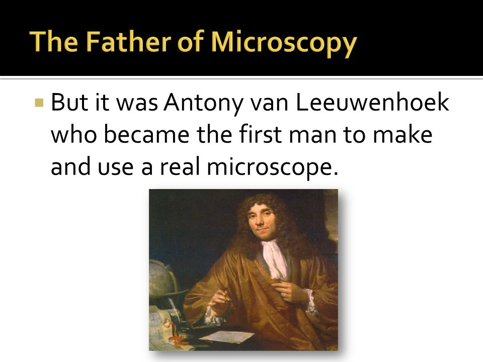  But it was Antony van Leeuwenhoek who became the first man to make and use a real microscope.