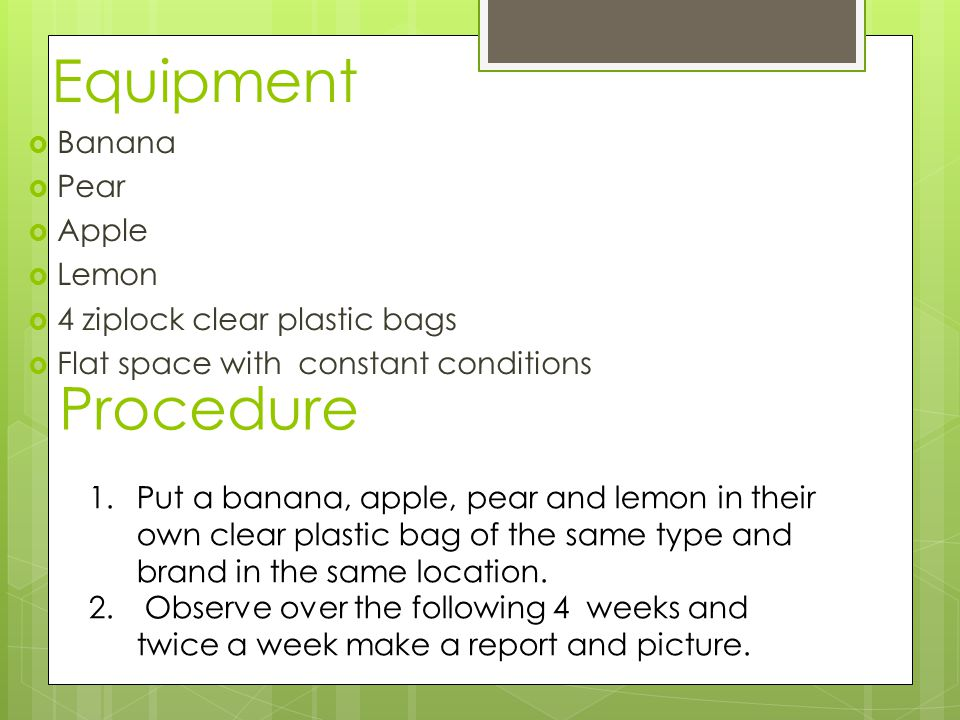 Equipment  Banana  Pear  Apple  Lemon  4 ziplock clear plastic bags  Flat space with constant conditions Procedure 1.Put a banana, apple, pear and lemon in their own clear plastic bag of the same type and brand in the same location.