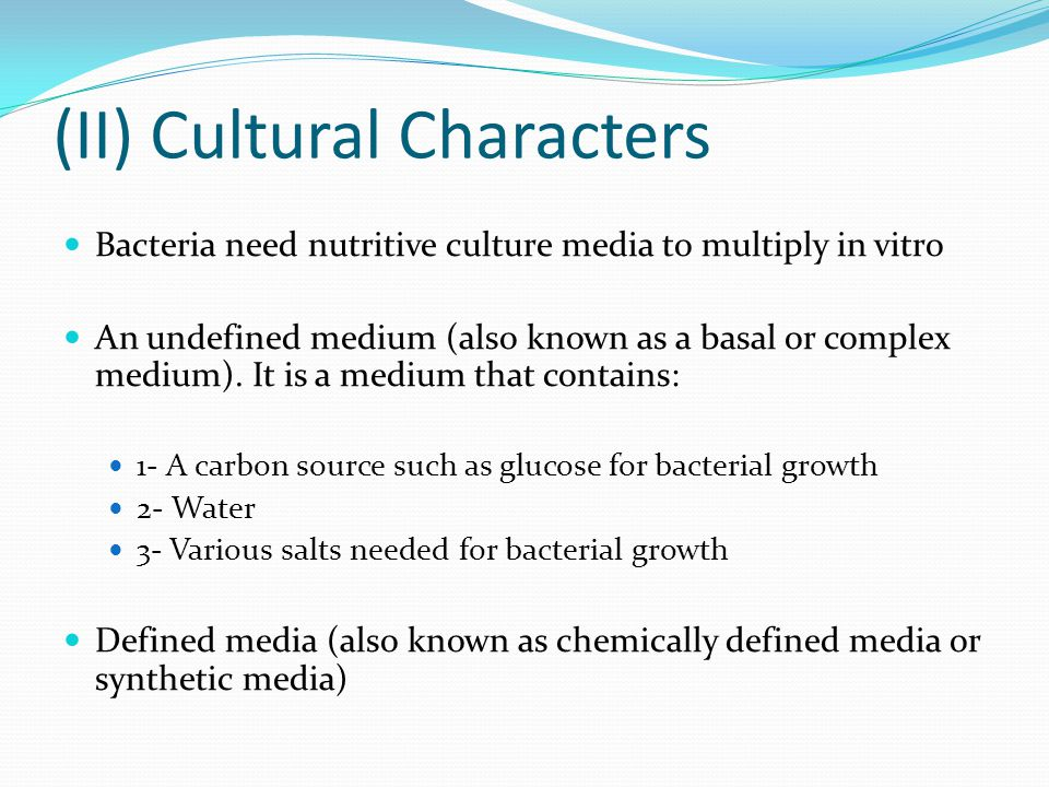 (II) Cultural Characters Bacteria need nutritive culture media to multiply in vitro An undefined medium (also known as a basal or complex medium). It