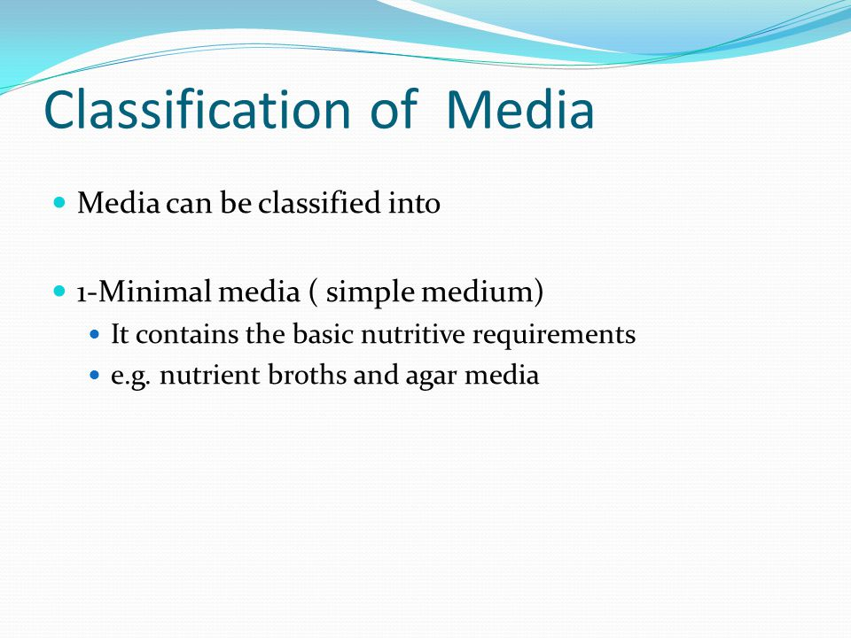 Classification of Media Media can be classified into 1-Minimal media ( simple medium) It contains the basic nutritive requirements e.g. nutrient broth
