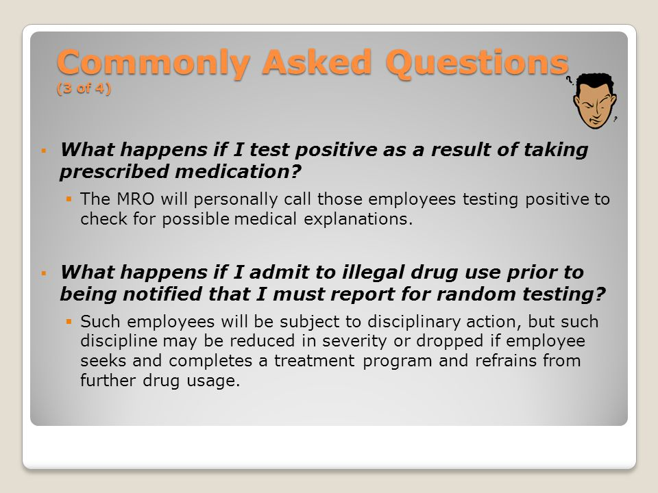 Commonly Asked Questions (3 of 4)  What happens if I test positive as a result of taking prescribed medication.