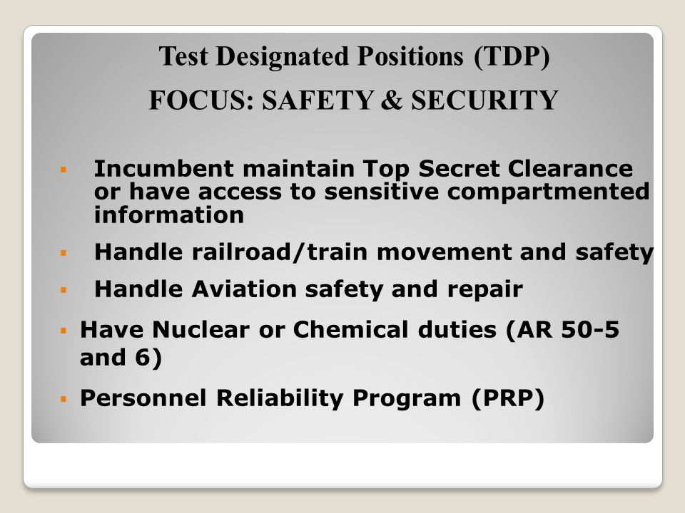  Incumbent maintain Top Secret Clearance or have access to sensitive compartmented information  Handle railroad/train movement and safety  Handle Aviation safety and repair  Have Nuclear or Chemical duties (AR 50-5 and 6)  Personnel Reliability Program (PRP) Test Designated Positions (TDP) FOCUS: SAFETY & SECURITY