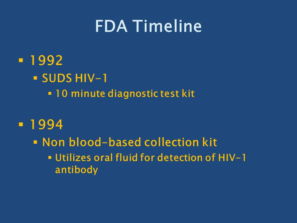 FDA Timeline 1996  March  Coulter HIV-1 (p24 antigen)  May  Confide HIV Testing System  Can be used at home, purchased OTC  3 components  OTC home blood collection kit  HIV antibody testing at certified lab  Results, counseling, referral
