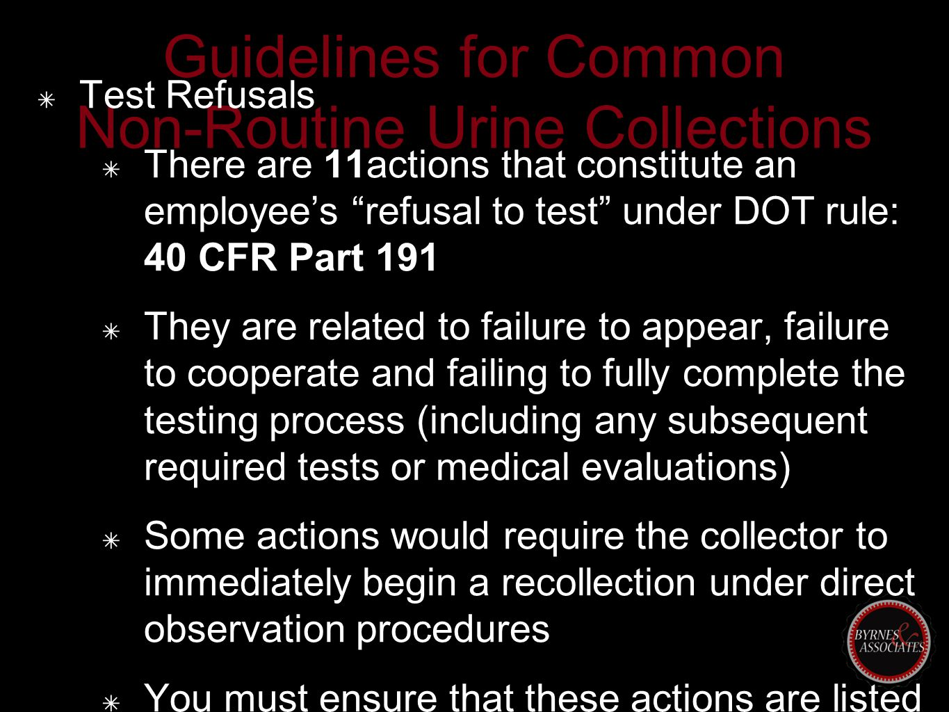 Guidelines for Common Non-Routine Urine Collections ✴ Test Refusals ✴ There are 11actions that constitute an employee's refusal to test under DOT rule: 40 CFR Part 191 ✴ They are related to failure to appear, failure to cooperate and failing to fully complete the testing process (including any subsequent required tests or medical evaluations) ✴ Some actions would require the collector to immediately begin a recollection under direct observation procedures ✴ You must ensure that these actions are listed clearly in your substance abuse policy