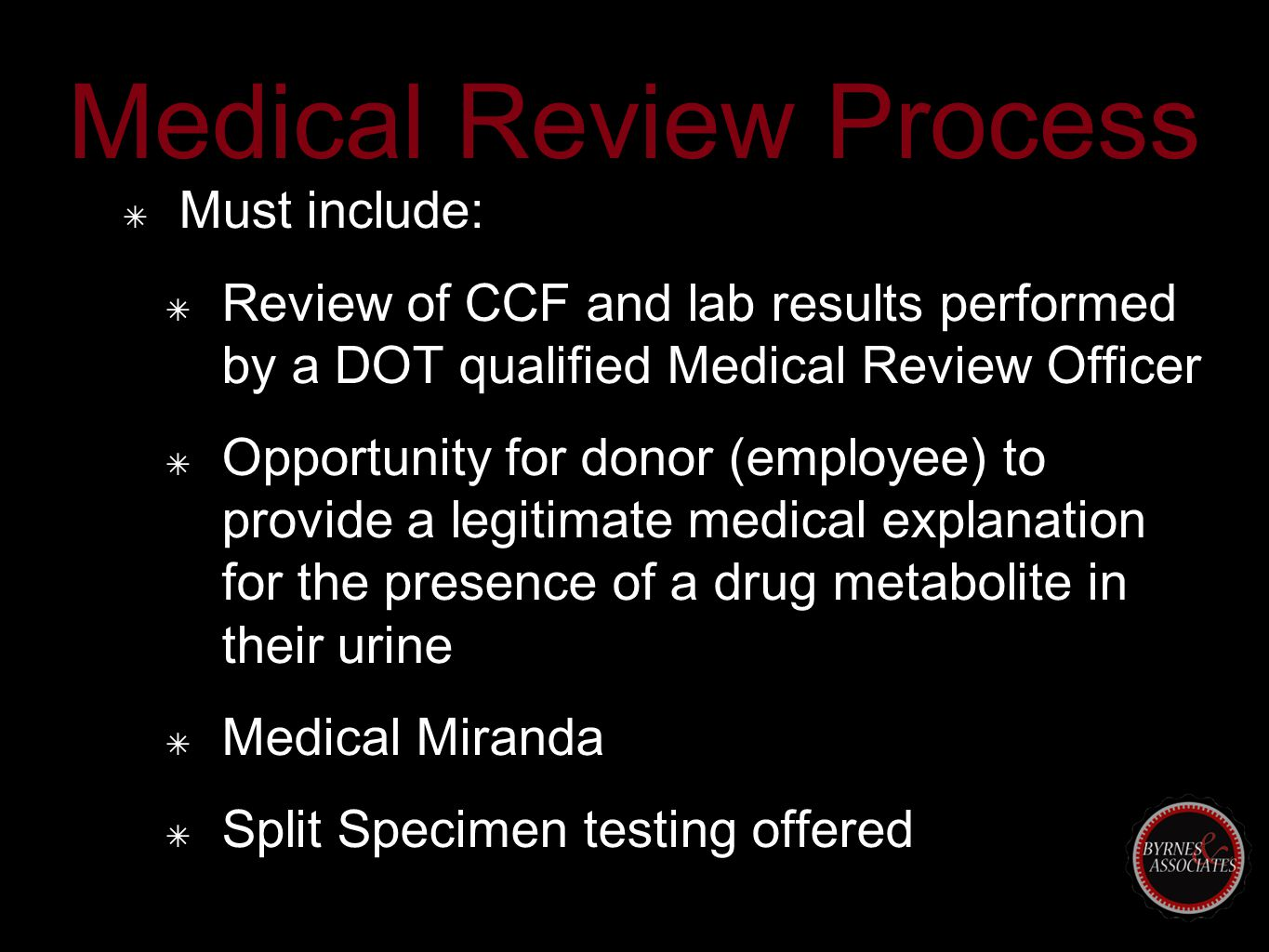 Medical Review Process ✴ Must include: ✴ Review of CCF and lab results performed by a DOT qualified Medical Review Officer ✴ Opportunity for donor (employee) to provide a legitimate medical explanation for the presence of a drug metabolite in their urine ✴ Medical Miranda ✴ Split Specimen testing offered