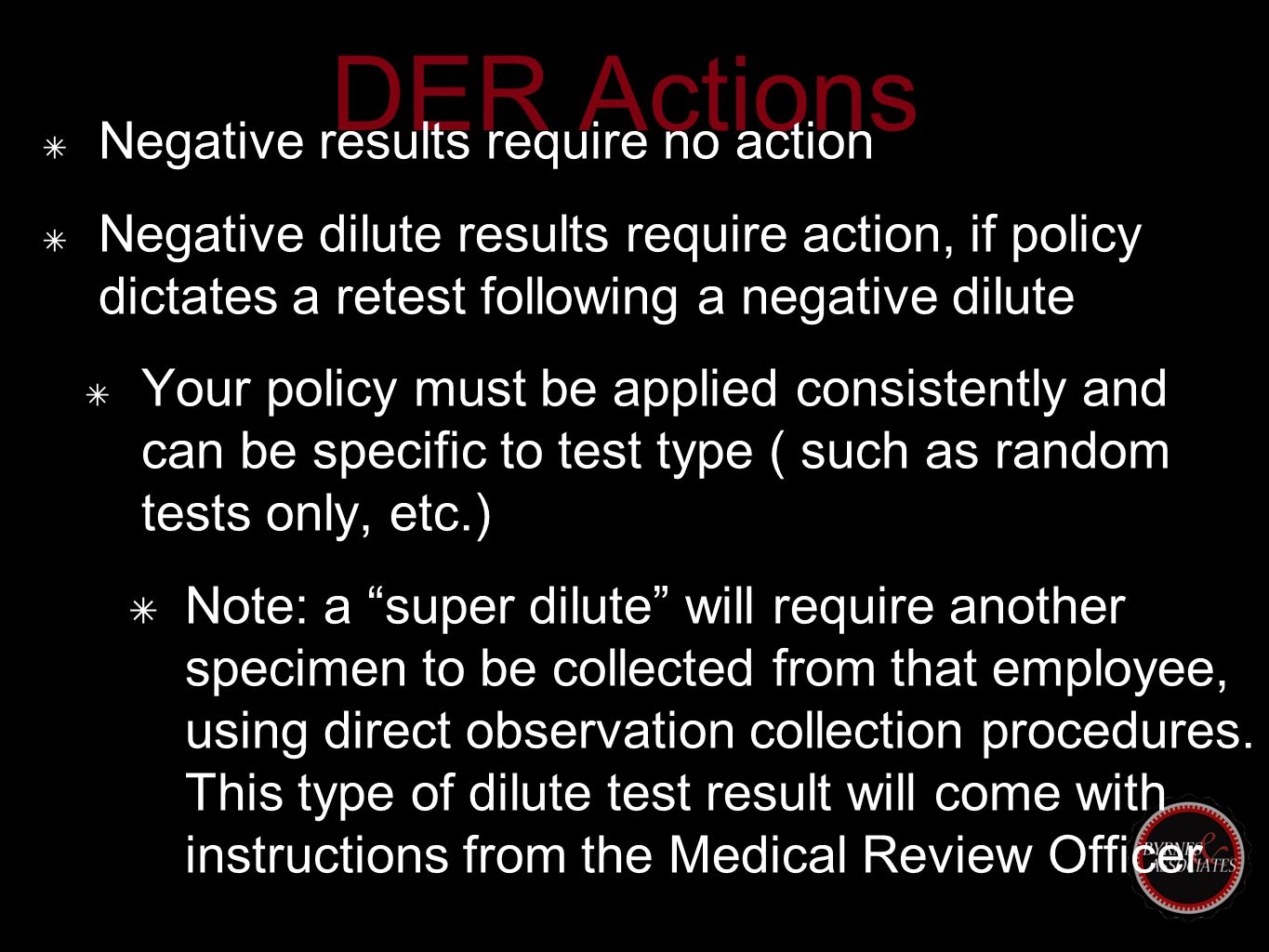 DER Actions ✴ Negative results require no action ✴ Negative dilute results require action, if policy dictates a retest following a negative dilute ✴ Your policy must be applied consistently and can be specific to test type ( such as random tests only, etc.) ✴ Note: a super dilute will require another specimen to be collected from that employee, using direct observation collection procedures.