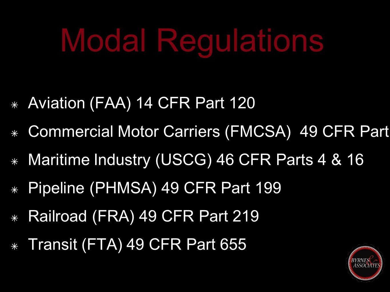 Modal Regulations ✴ Aviation (FAA) 14 CFR Part 120 ✴ Commercial Motor Carriers (FMCSA) 49 CFR Part 382 ✴ Maritime Industry (USCG) 46 CFR Parts 4 & 16