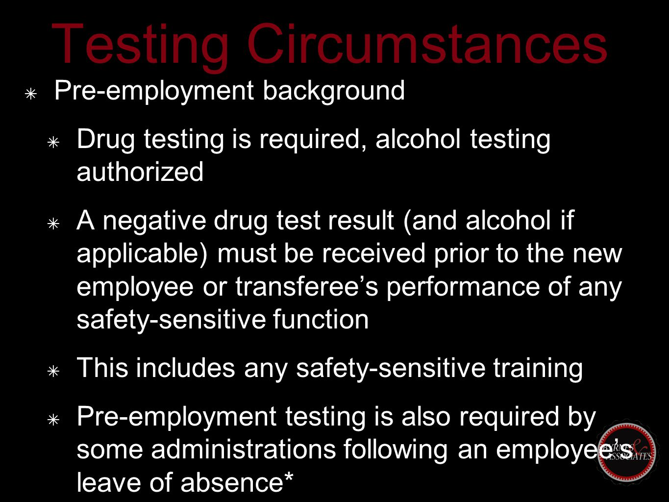 Testing Circumstances ✴ Pre-employment background ✴ Drug testing is required, alcohol testing authorized ✴ A negative drug test result (and alcohol if