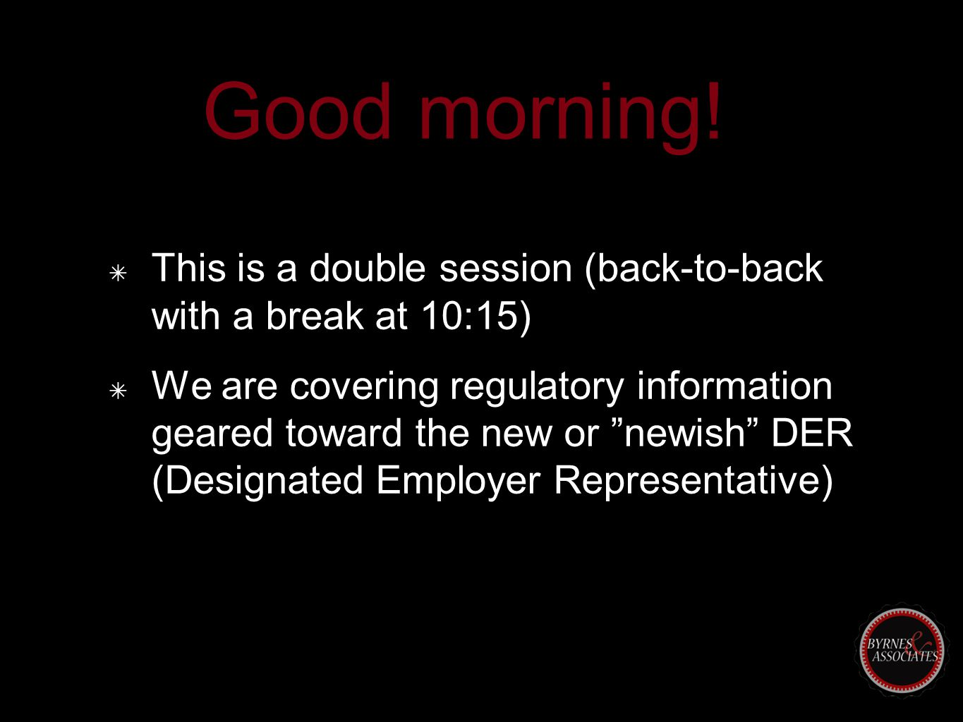 "Good morning! ✴ This is a double session (back-to-back with a break at 10:15) ✴ We are covering regulatory information geared toward the new or ""newis"
