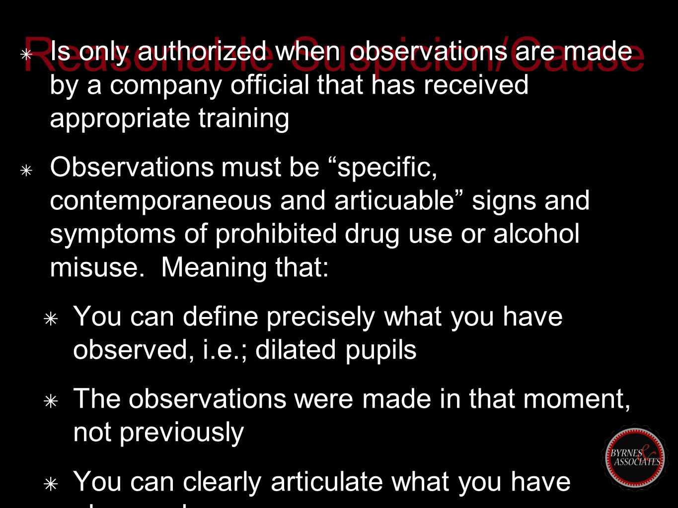 Reasonable Suspicion/Cause ✴ Is only authorized when observations are made by a company official that has received appropriate training ✴ Observations must be specific, contemporaneous and articuable signs and symptoms of prohibited drug use or alcohol misuse.