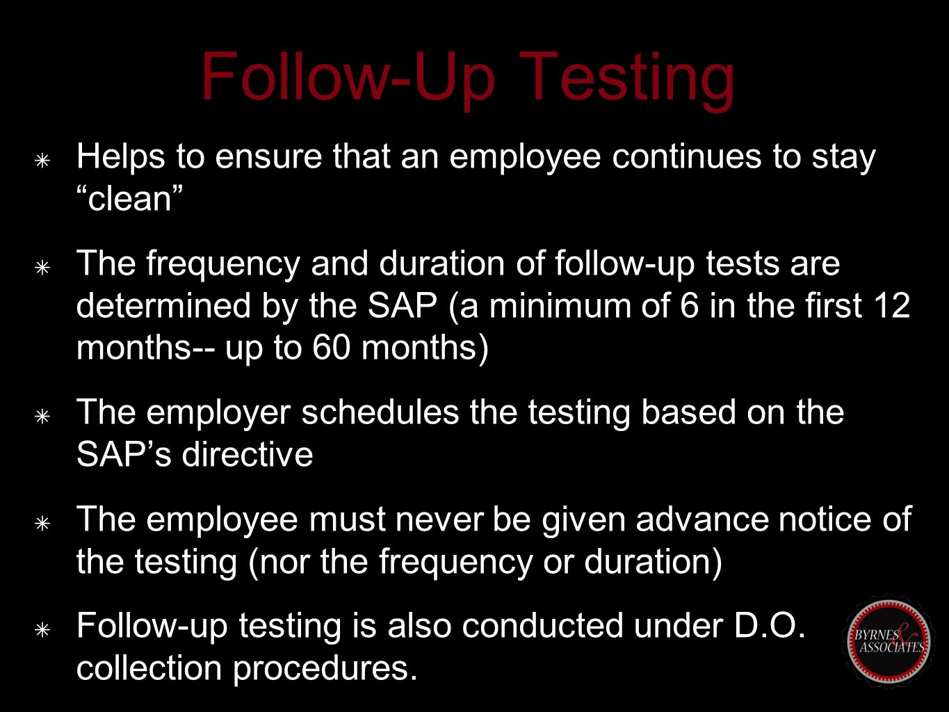 "Follow-Up Testing ✴ Helps to ensure that an employee continues to stay ""clean"" ✴ The frequency and duration of follow-up tests are determined by the S"