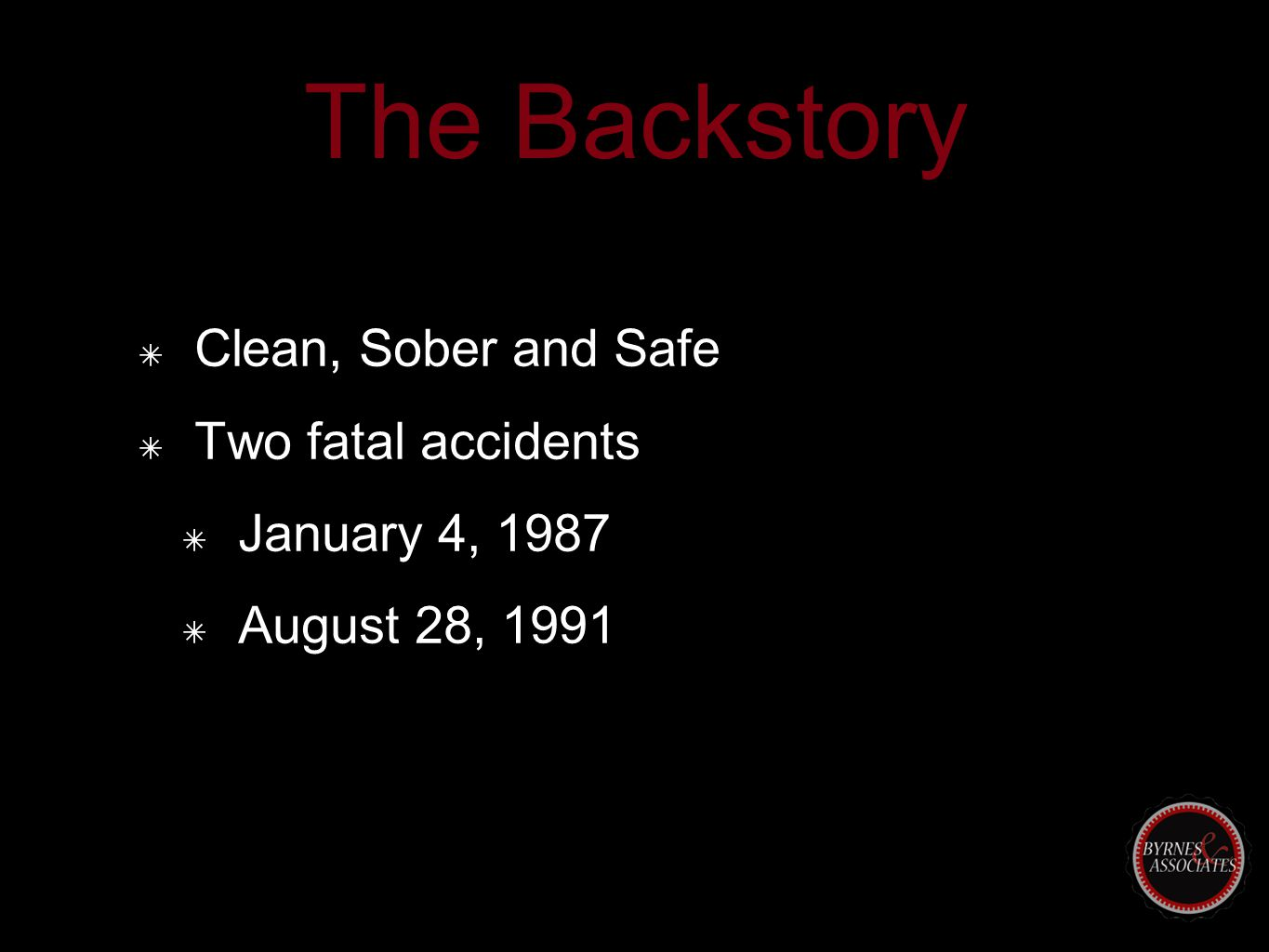 The Backstory ✴ Clean, Sober and Safe ✴ Two fatal accidents ✴ January 4, 1987 ✴ August 28, 1991