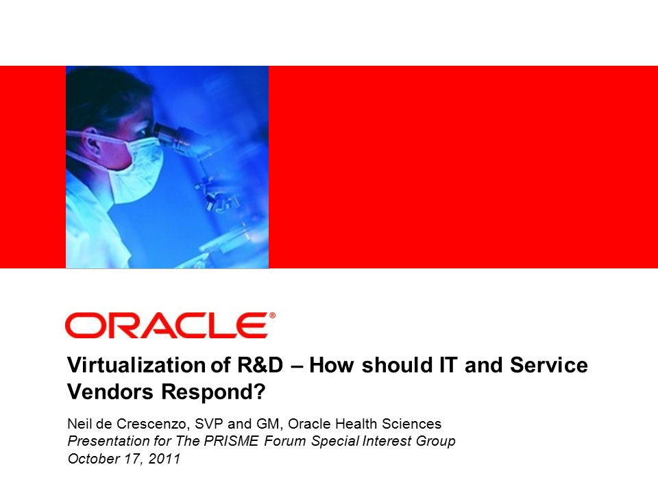 Virtualization of R&D – How should IT and Service Vendors Respond? Neil de Crescenzo, SVP and GM, Oracle Health Sciences Presentation for The PRISME F