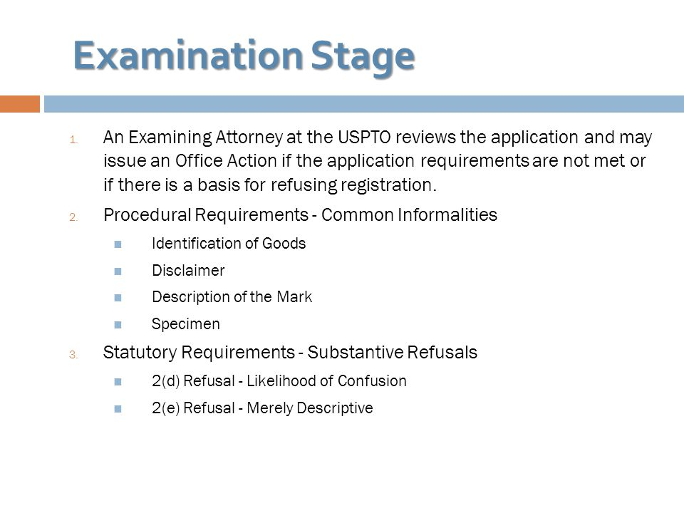 Examination Stage 1. An Examining Attorney at the USPTO reviews the application and may issue an Office Action if the application requirements are not