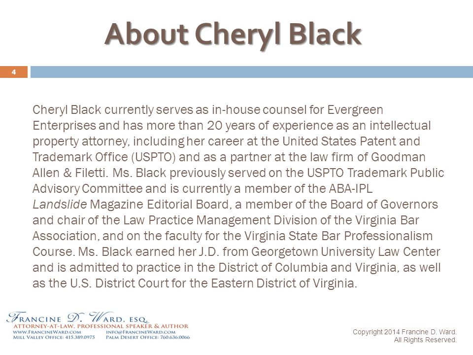 Cheryl Black currently serves as in-house counsel for Evergreen Enterprises and has more than 20 years of experience as an intellectual property attorney, including her career at the United States Patent and Trademark Office (USPTO) and as a partner at the law firm of Goodman Allen & Filetti.