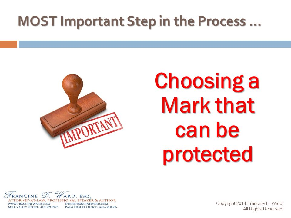 MOST Important Step in the Process … Choosing a Mark that can be protected Copyright 2014 Francine D.