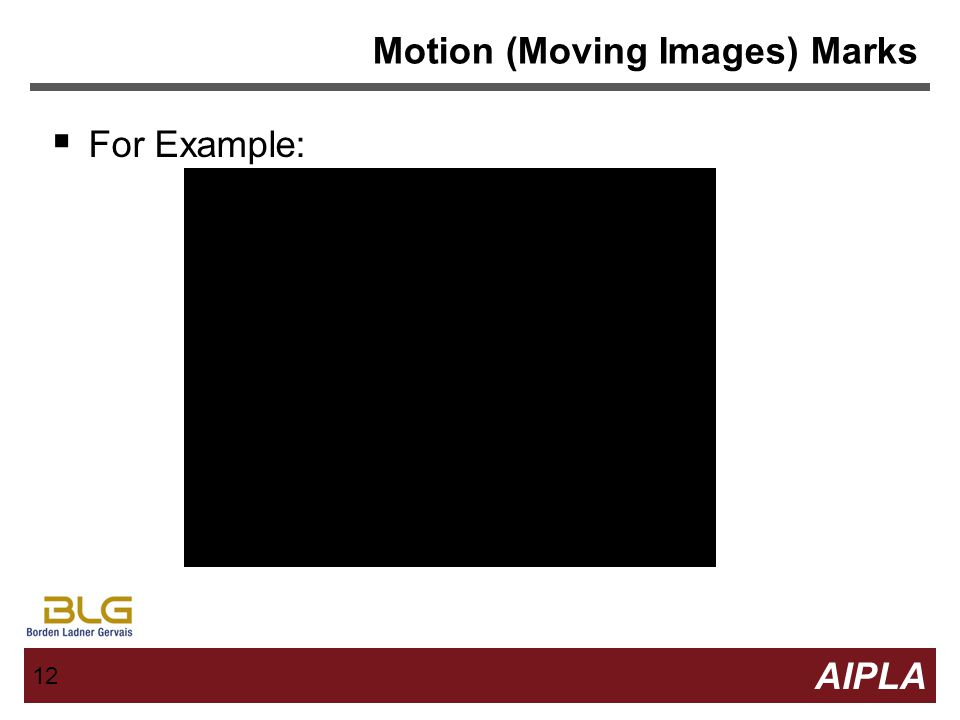 11 AIPLA Firm Logo 11 Motion (Moving Images) Marks Typically composed of graphic images Meeting requirements of distinctiveness and functionality typi
