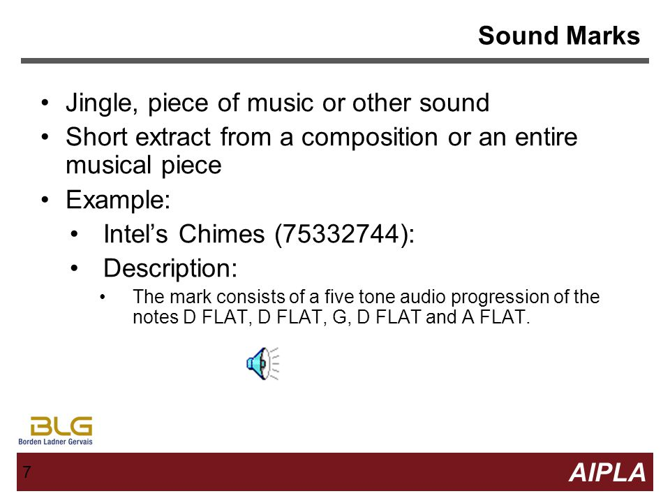7 7 AIPLA Firm Logo 7 Sound Marks Jingle, piece of music or other sound Short extract from a composition or an entire musical piece Example: Intel's Chimes (75332744): Description: The mark consists of a five tone audio progression of the notes D FLAT, D FLAT, G, D FLAT and A FLAT.