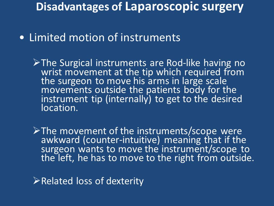 Disadvantages of Laparoscopic surgery Limited motion of instruments  The Surgical instruments are Rod-like having no wrist movement at the tip which required from the surgeon to move his arms in large scale movements outside the patients body for the instrument tip (internally) to get to the desired location.