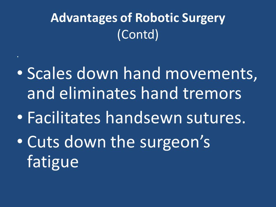 Advantages of Robotic Surgery (Contd). Scales down hand movements, and eliminates hand tremors Facilitates handsewn sutures. Cuts down the surgeon's f