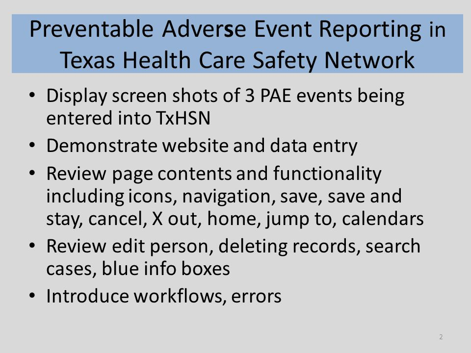 2 Preventable Adverse Event Reporting in Texas Health Care Safety Network Display screen shots of 3 PAE events being entered into TxHSN Demonstrate website and data entry Review page contents and functionality including icons, navigation, save, save and stay, cancel, X out, home, jump to, calendars Review edit person, deleting records, search cases, blue info boxes Introduce workflows, errors