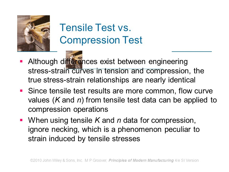 ©2010 John Wiley & Sons, Inc. M P Groover, Principles of Modern Manufacturing 4/e SI Version Tensile Test vs. Compression Test  Although differences