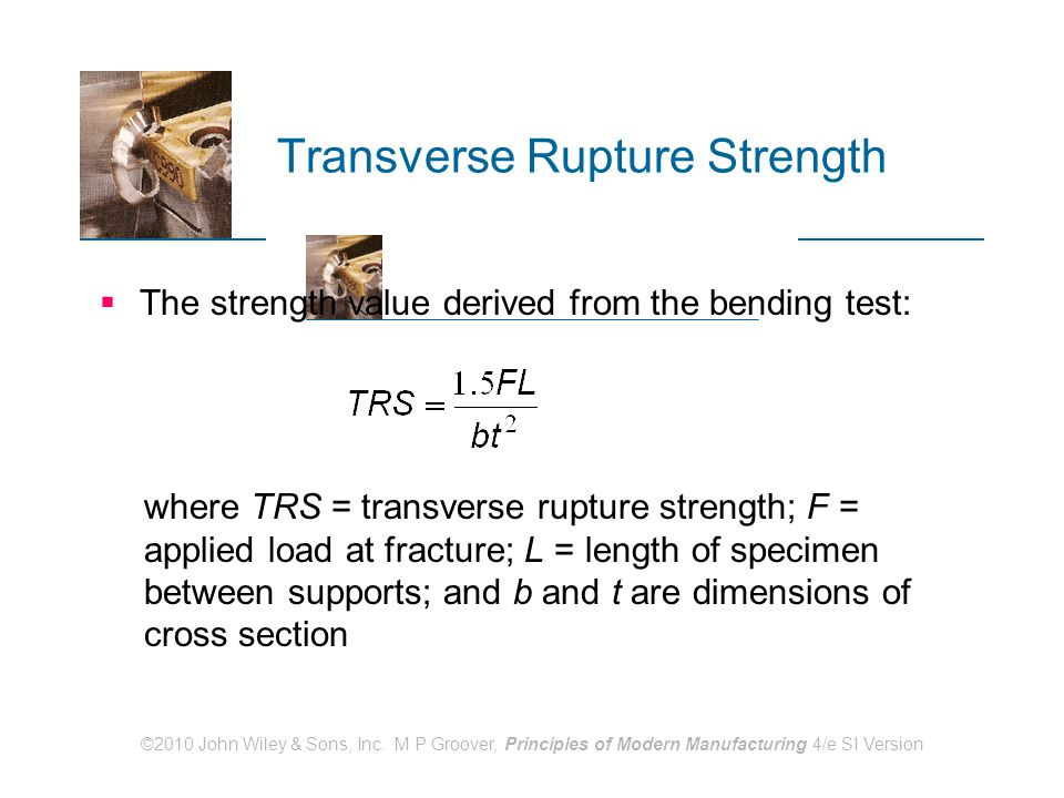 ©2010 John Wiley & Sons, Inc. M P Groover, Principles of Modern Manufacturing 4/e SI Version Transverse Rupture Strength  The strength value derived