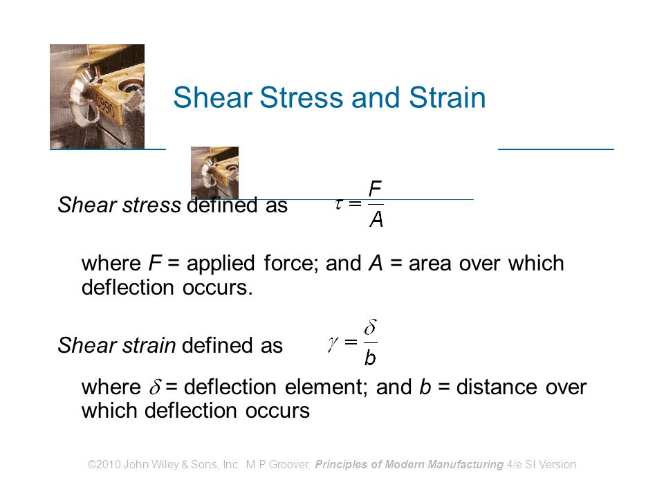 ©2010 John Wiley & Sons, Inc. M P Groover, Principles of Modern Manufacturing 4/e SI Version Shear Stress and Strain Shear stress defined as where F =