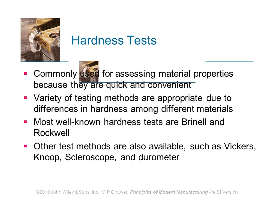 ©2010 John Wiley & Sons, Inc. M P Groover, Principles of Modern Manufacturing 4/e SI Version Hardness Tests  Commonly used for assessing material pro