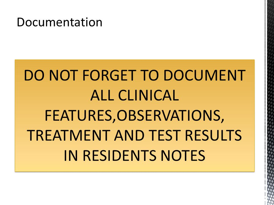 DO NOT FORGET TO DOCUMENT ALL CLINICAL FEATURES,OBSERVATIONS, TREATMENT AND TEST RESULTS IN RESIDENTS NOTES