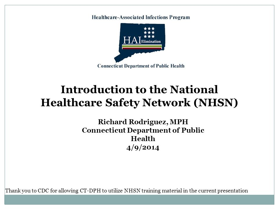 Introduction to the National Healthcare Safety Network (NHSN) Richard Rodriguez, MPH Connecticut Department of Public Health 4/9/2014 Thank you to CDC