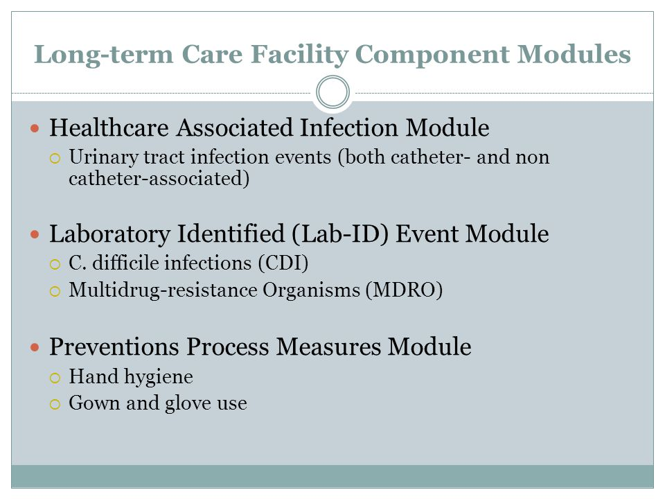 Long-term Care Facility Component Modules Healthcare Associated Infection Module  Urinary tract infection events (both catheter- and non catheter-associated) Laboratory Identified (Lab-ID) Event Module  C.