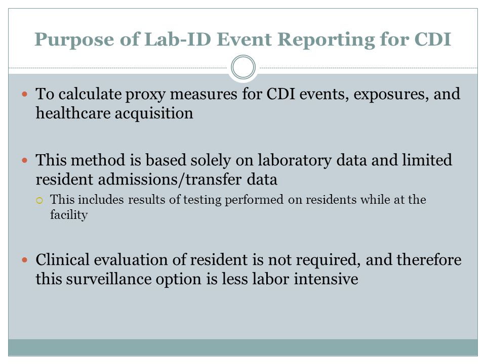 Purpose of Lab-ID Event Reporting for CDI To calculate proxy measures for CDI events, exposures, and healthcare acquisition This method is based solel