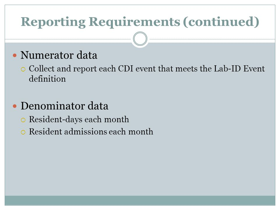 Reporting Requirements (continued) Numerator data  Collect and report each CDI event that meets the Lab-ID Event definition Denominator data  Reside
