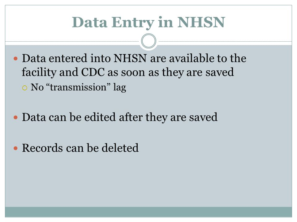 "Data Entry in NHSN Data entered into NHSN are available to the facility and CDC as soon as they are saved  No ""transmission"" lag Data can be edited a"