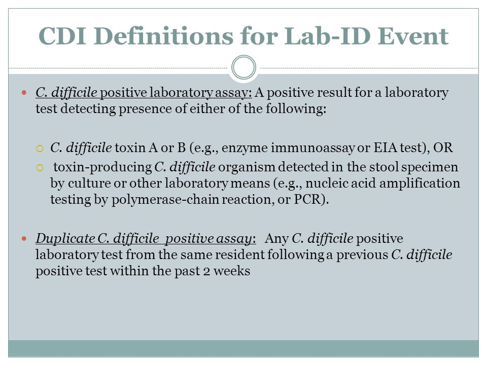 CDI Definitions for Lab-ID Event C. difficile positive laboratory assay: A positive result for a laboratory test detecting presence of either of the f