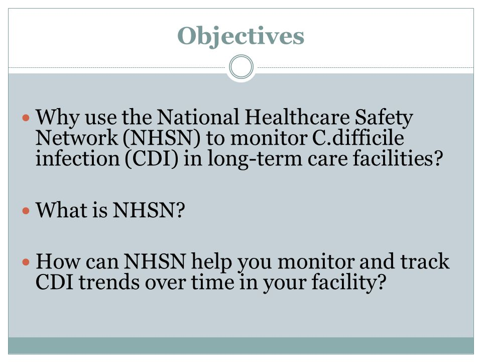 Objectives Why use the National Healthcare Safety Network (NHSN) to monitor C.difficile infection (CDI) in long-term care facilities.