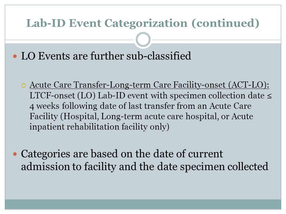 Lab-ID Event Categorization (continued) LO Events are further sub-classified  Acute Care Transfer-Long-term Care Facility-onset (ACT-LO): LTCF-onset