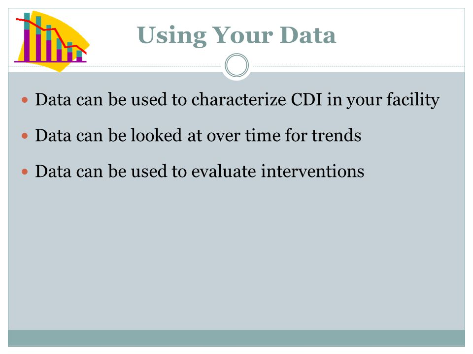 Using Your Data Data can be used to characterize CDI in your facility Data can be looked at over time for trends Data can be used to evaluate interven