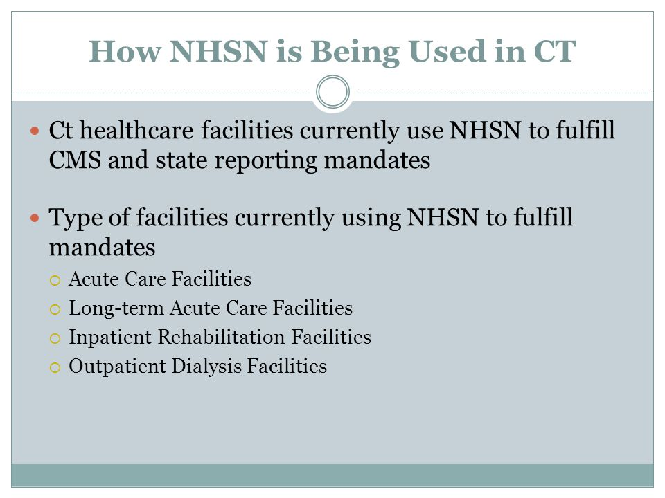 How NHSN is Being Used in CT Ct healthcare facilities currently use NHSN to fulfill CMS and state reporting mandates Type of facilities currently usin