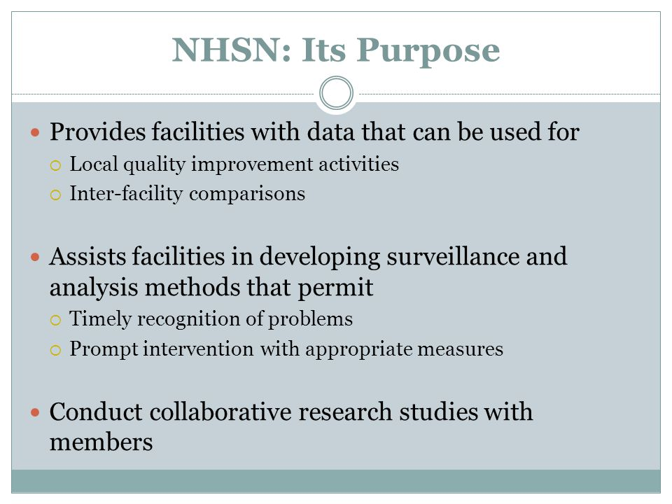 NHSN: Its Purpose Provides facilities with data that can be used for  Local quality improvement activities  Inter-facility comparisons Assists facilities in developing surveillance and analysis methods that permit  Timely recognition of problems  Prompt intervention with appropriate measures Conduct collaborative research studies with members