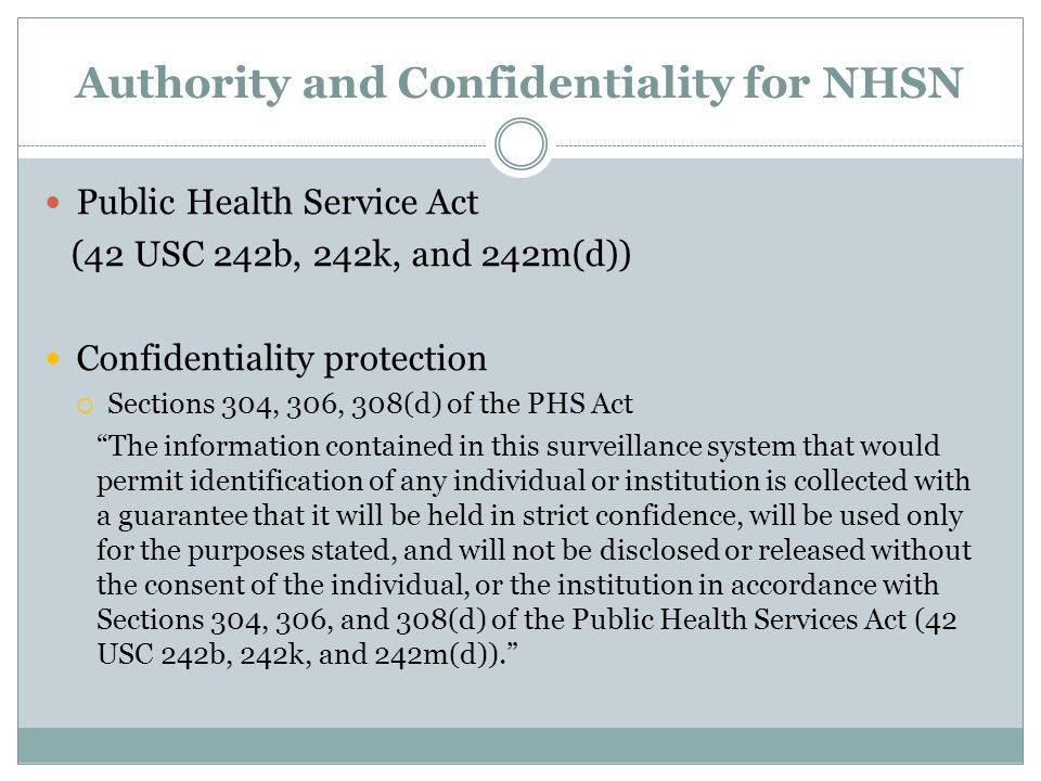 Authority and Confidentiality for NHSN Public Health Service Act (42 USC 242b, 242k, and 242m(d)) Confidentiality protection  Sections 304, 306, 308(d) of the PHS Act The information contained in this surveillance system that would permit identification of any individual or institution is collected with a guarantee that it will be held in strict confidence, will be used only for the purposes stated, and will not be disclosed or released without the consent of the individual, or the institution in accordance with Sections 304, 306, and 308(d) of the Public Health Services Act (42 USC 242b, 242k, and 242m(d)).