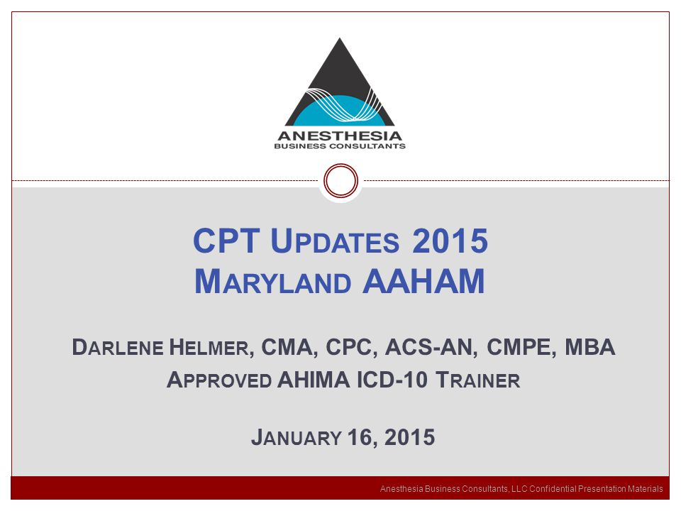 Anesthesia Business Consultants, LLC Confidential Presentation Materials CPT U PDATES 2015 M ARYLAND AAHAM D ARLENE H ELMER, CMA, CPC, ACS-AN, CMPE, MBA A PPROVED AHIMA ICD-10 T RAINER J ANUARY 16, 2015
