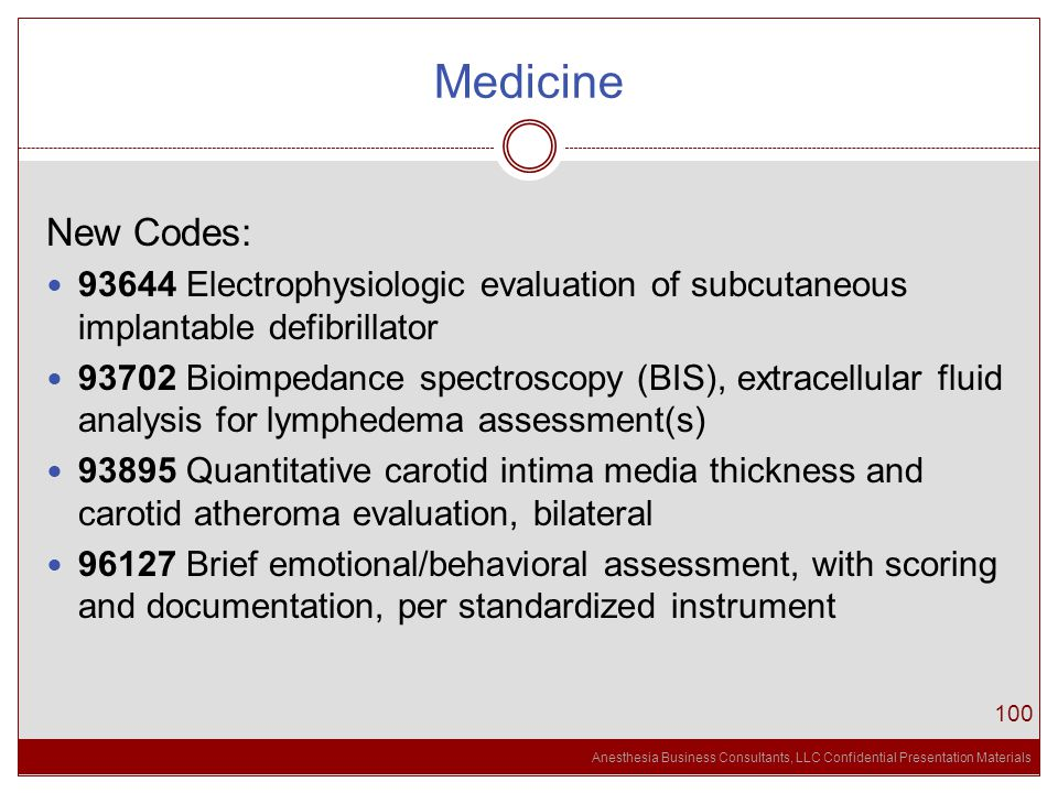 Anesthesia Business Consultants, LLC Confidential Presentation Materials Medicine 100 New Codes: 93644 Electrophysiologic evaluation of subcutaneous implantable defibrillator 93702 Bioimpedance spectroscopy (BIS), extracellular fluid analysis for lymphedema assessment(s) 93895 Quantitative carotid intima media thickness and carotid atheroma evaluation, bilateral 96127 Brief emotional/behavioral assessment, with scoring and documentation, per standardized instrument