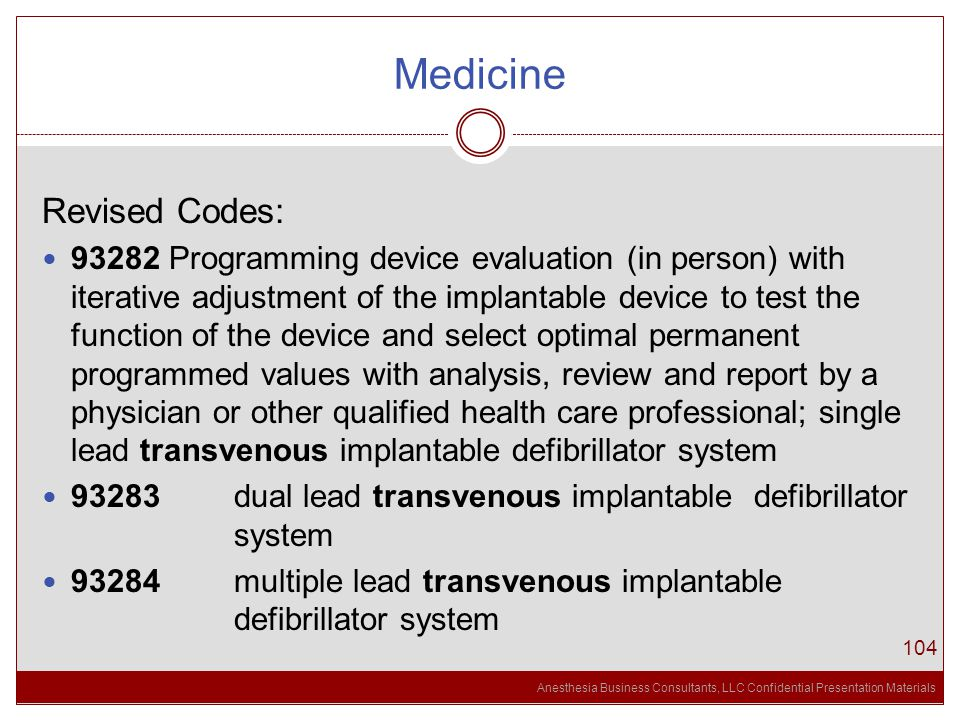 Anesthesia Business Consultants, LLC Confidential Presentation Materials Medicine 104 Revised Codes: 93282 Programming device evaluation (in person) with iterative adjustment of the implantable device to test the function of the device and select optimal permanent programmed values with analysis, review and report by a physician or other qualified health care professional; single lead transvenous implantable defibrillator system 93283 dual lead transvenous implantable defibrillator system 93284 multiple lead transvenous implantable defibrillator system