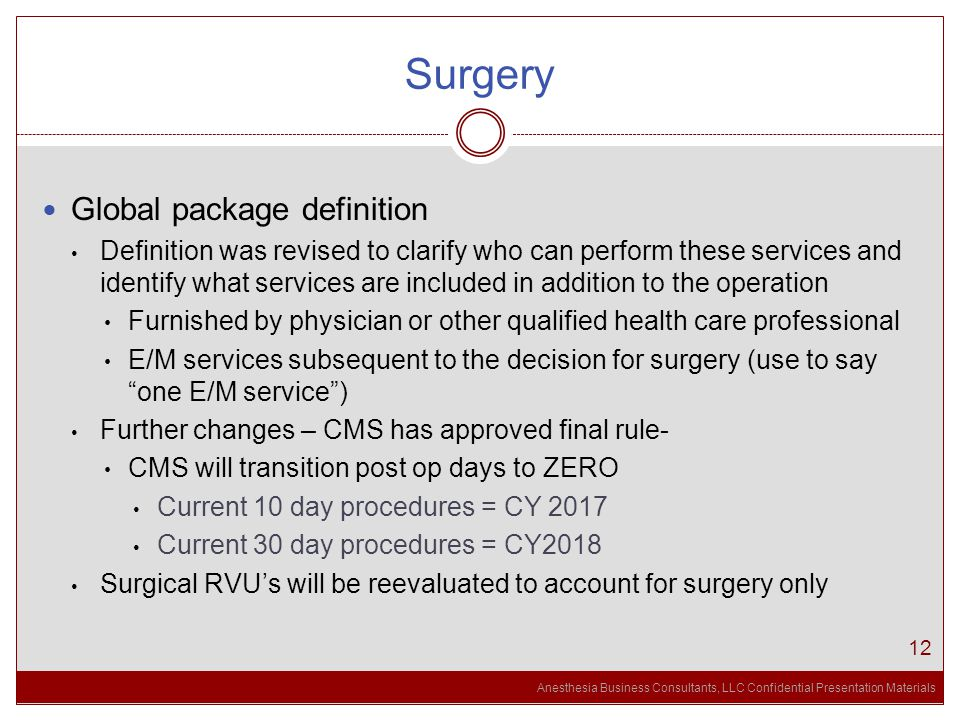 Anesthesia Business Consultants, LLC Confidential Presentation Materials Surgery 12 Global package definition Definition was revised to clarify who can perform these services and identify what services are included in addition to the operation Furnished by physician or other qualified health care professional E/M services subsequent to the decision for surgery (use to say one E/M service ) Further changes – CMS has approved final rule- CMS will transition post op days to ZERO Current 10 day procedures = CY 2017 Current 30 day procedures = CY2018 Surgical RVU's will be reevaluated to account for surgery only