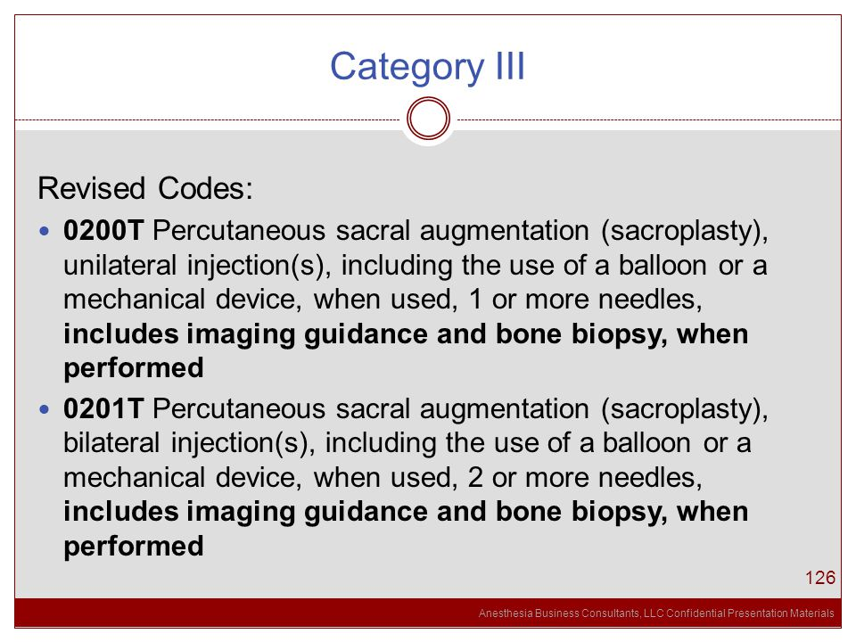 Anesthesia Business Consultants, LLC Confidential Presentation Materials Category III 126 Revised Codes: 0200T Percutaneous sacral augmentation (sacroplasty), unilateral injection(s), including the use of a balloon or a mechanical device, when used, 1 or more needles, includes imaging guidance and bone biopsy, when performed 0201T Percutaneous sacral augmentation (sacroplasty), bilateral injection(s), including the use of a balloon or a mechanical device, when used, 2 or more needles, includes imaging guidance and bone biopsy, when performed
