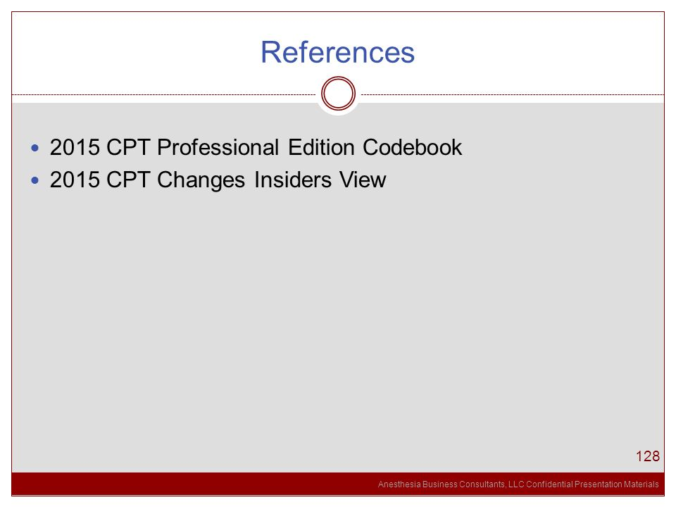 Anesthesia Business Consultants, LLC Confidential Presentation Materials References 128 2015 CPT Professional Edition Codebook 2015 CPT Changes Insiders View