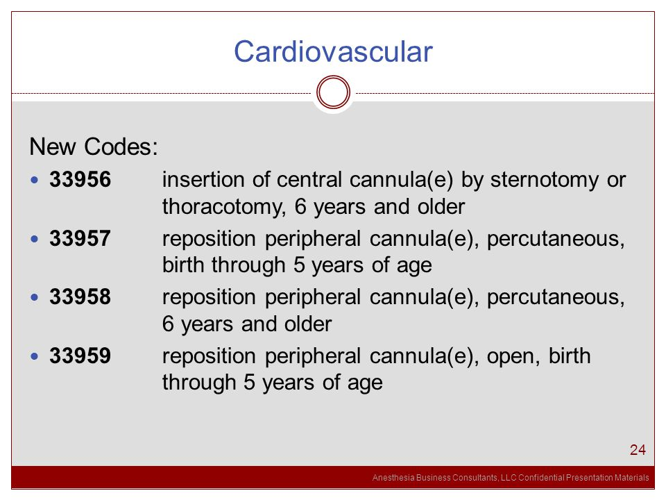 Anesthesia Business Consultants, LLC Confidential Presentation Materials Cardiovascular 24 New Codes: 33956 insertion of central cannula(e) by sternotomy or thoracotomy, 6 years and older 33957 reposition peripheral cannula(e), percutaneous, birth through 5 years of age 33958 reposition peripheral cannula(e), percutaneous, 6 years and older 33959 reposition peripheral cannula(e), open, birth through 5 years of age